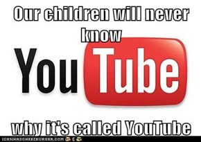 Our children will never know  why it's called YouTube