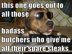this one goes out to all those  badass                         butchers who give me all their spare steaks