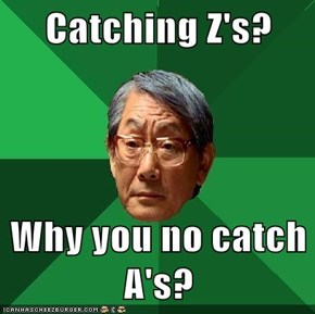 Catching Z's?  Why you no catch A's?