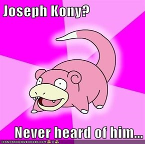 Joseph Kony?  Never heard of him...