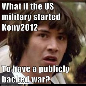 What if the US military started Kony2012  To have a publicly backed war?