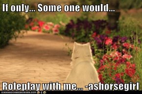 If only... Some one would...  Roleplay with me... -ashorsegirl