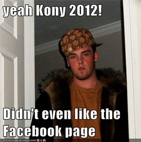 yeah Kony 2012!  Didn't even like the Facebook page