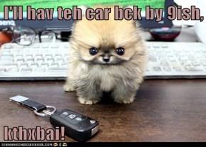 I'll hav teh car bck by 9ish,  kthxbai!