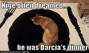 Hige often dreamed...  he was Darcia's dinner