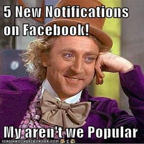 5 New Notifications on Facebook!  My aren't we Popular