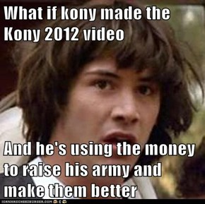 What if kony made the Kony 2012 video  And he's using the money to raise his army and make them better