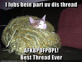 I lubs bein part uv dis thread   AFKBPOFPOPL!                                     Best Thread Ever