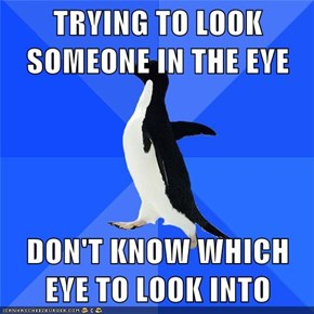 TRYING TO LOOK SOMEONE IN THE EYE  DON'T KNOW WHICH EYE TO LOOK INTO