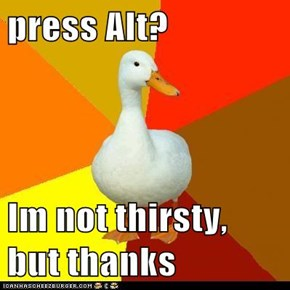 press Alt?  Im not thirsty, but thanks