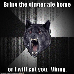 Bring the ginger ale home  or I will cut you.  Vinny.