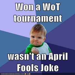 Won a WoT tournament  wasn't an April Fools Joke