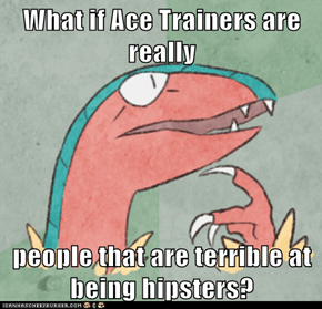 What if Ace Trainers are really  people that are terrible at being hipsters?