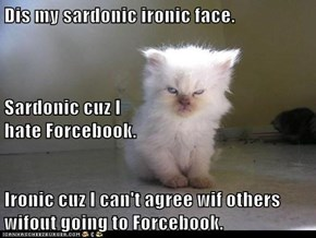 Dis my sardonic ironic face. Sardonic cuz I                                                     hate Forcebook. Ironic cuz I can't agree wif others wifout going to Forcebook.