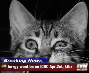 Breaking News - furrgy wont be on ICHC Apr.2nt, kthx