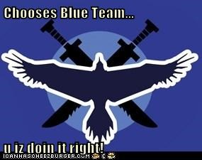 Chooses Blue Team...  u iz doin it right!