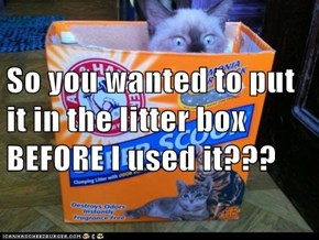 So you wanted to put it in the litter box BEFORE I used it???