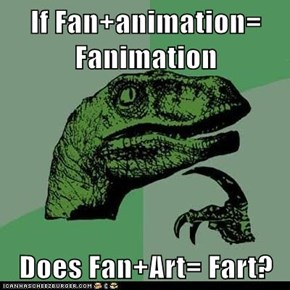 If Fan+animation= Fanimation  Does Fan+Art= Fart?