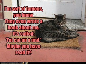 I'm sort of famous, you know. They even wrote a  book about me. It's called:  'Fat cat on a mat.' Maybe you have read it?