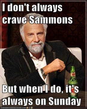 I don't always crave Sammons  But when I do, it's always on Sunday