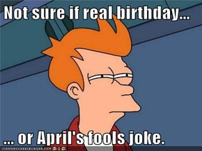 Not sure if real birthday...  ... or April's fools joke.