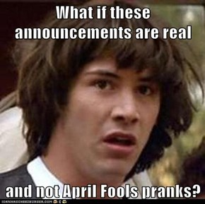 What if these announcements are real  and not April Fools pranks?