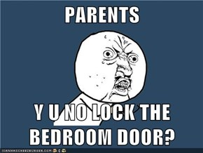 PARENTS  Y U NO LOCK THE BEDROOM DOOR?