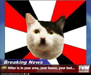 Breaking News - Hitler is in your area, your house, your bed...