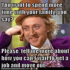 You want to spend more time with your family, you say?  Please, tell me more about how you can't wait to get a job and move out.