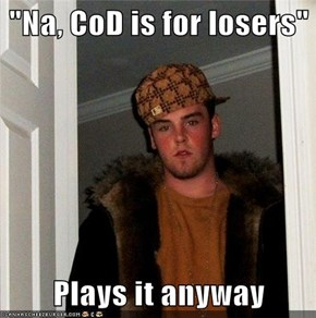 """Na, CoD is for losers""  Plays it anyway"