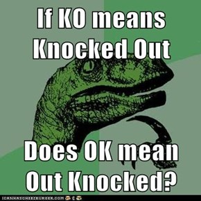 If KO means Knocked Out  Does OK mean Out Knocked?