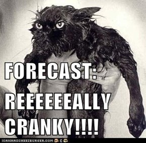 FORECAST: REEEEEEALLY CRANKY!!!!