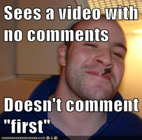 """Sees a video with no comments  Doesn't comment """"first"""""""