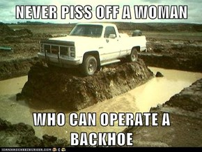 NEVER PISS OFF A WOMAN  WHO CAN OPERATE A BACKHOE