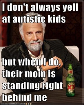 I don't always yell at autistic kids  but when I do, their mom is standing right behind me
