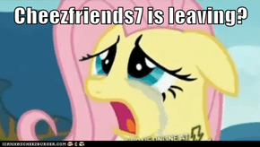 Cheezfriends7 is leaving?