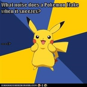 What noise does a Pokemon Make when it sneezes? ---->