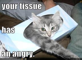 your tissue has an angry.