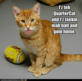 I'z teh QuarterCat and I'z taekin mah ball and goin home.