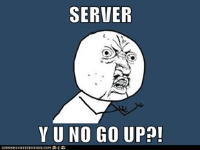 SERVER  Y U NO GO UP?!