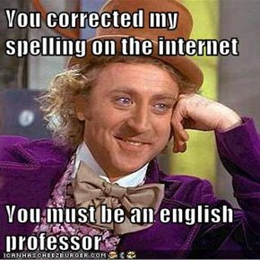 You corrected my spelling on the internet  You must be an english professor