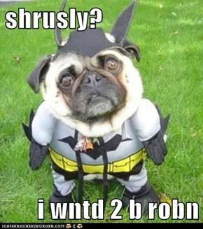 shrusly?  i wntd 2 b robn