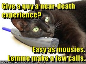 Give a guy a near-death experience?  Easy as mousies.               Lemme make a few calls.