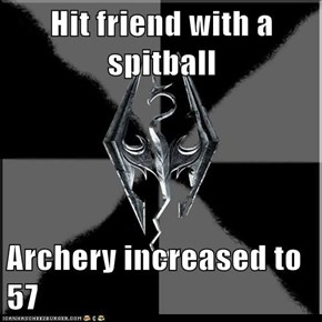 Hit friend with a spitball  Archery increased to 57