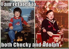 I am related to..  both Chucky and Adolph