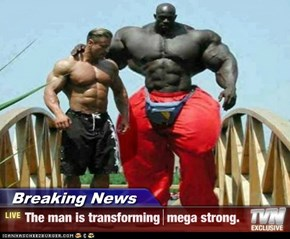 Breaking News - The man is transforming  mega strong.