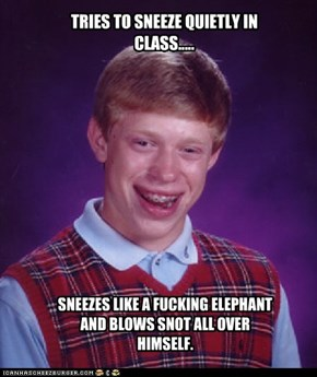 TRIES TO SNEEZE QUIETLY IN CLASS.....