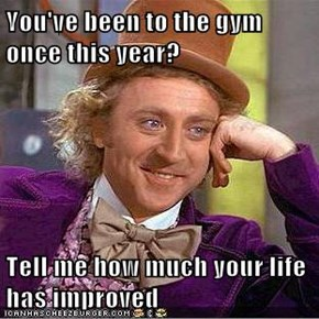 You've been to the gym once this year?  Tell me how much your life has improved