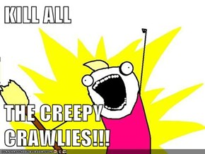 KILL ALL   THE CREEPY CRAWLIES!!!