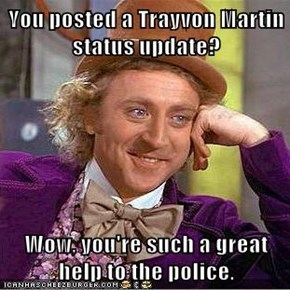 You posted a Trayvon Martin status update?  Wow, you're such a great help to the police.